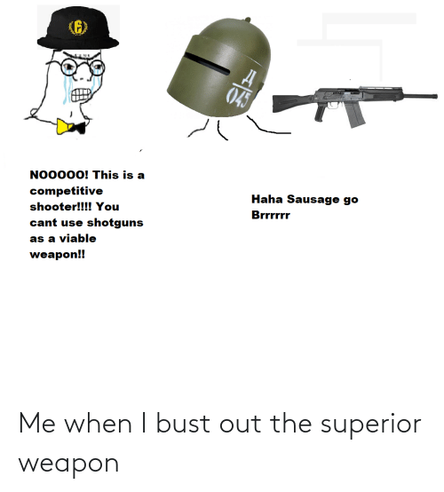 bust: Me when I bust out the superior weapon