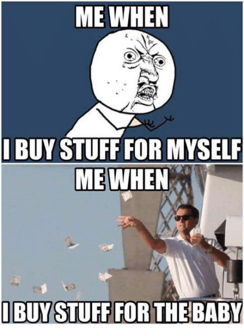 Baby, It's Cold Outside, Dank, and Stuff: ME WHEN  I BUY STUFF FOR MYSELF  ME WHEN  I BUY STUFF FOR THE BABY