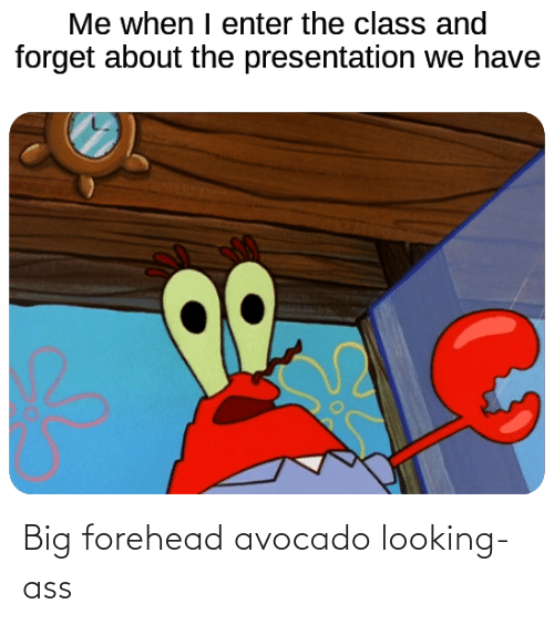 big forehead: Me when I enter the class and  forget about the presentation we have Big forehead avocado looking-ass