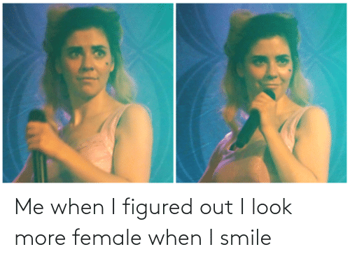 i smile: Me when I figured out I look more female when I smile