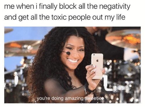 Amazin: me when i finally block all the negativity  and get all the toxic people out my life  you're doing amazin  etiep  tie?