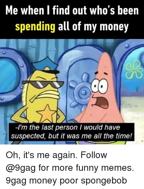 9gag, Funny, and Memes: Me when I find out who's been  spending all of my money  -I'm the last person I would have  suspected, but it was me all the time! Oh, it's me again. Follow @9gag for more funny memes. 9gag money poor spongebob