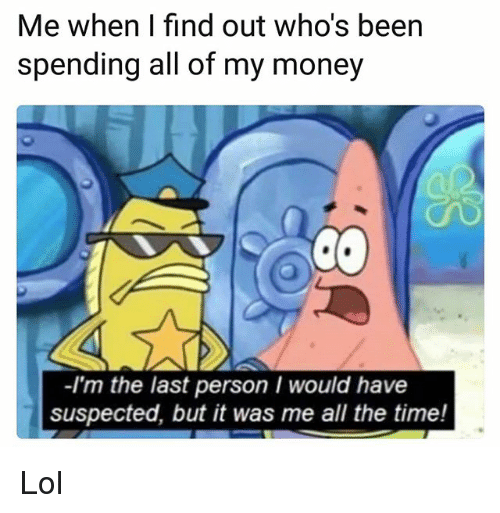 Funny, Lol, and Money: Me when I find out who's been  spending all of my money  -I'm the last person I would have  suspected, but it was me all the time! Lol