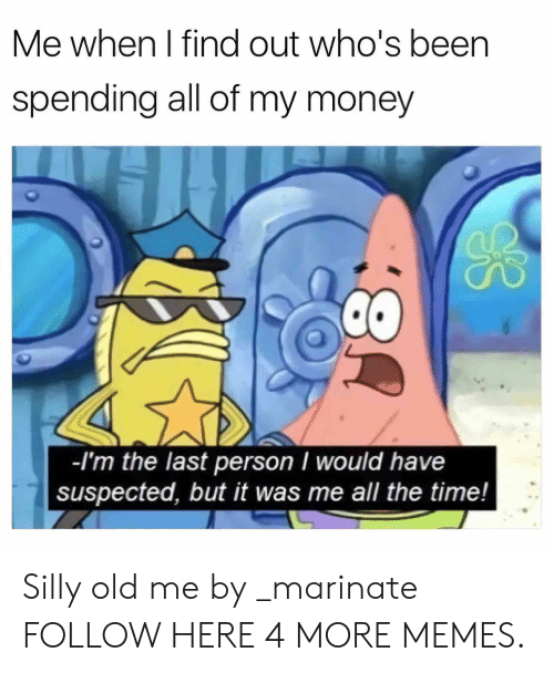 marinate: Me when I find out who's been  spending all of my money  -l'm the last person I would have  suspected, but it was me all the time! Silly old me by _marinate FOLLOW HERE 4 MORE MEMES.