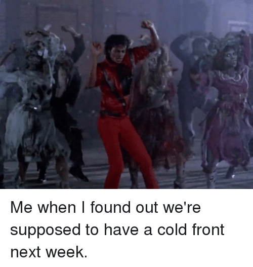 Having A Cold: Me when I found out we're supposed to have a cold front next week.