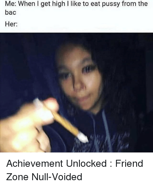 achievement unlocked: Me: When I get high I like to eat pussy from the  bac  Her Achievement Unlocked : Friend Zone Null-Voided