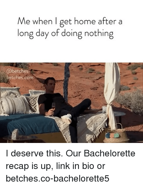 Bachelorette: Me when I get home after a  long day of doing nothing  betches  betches.com I deserve this. Our Bachelorette recap is up, link in bio or betches.co-bachelorette5