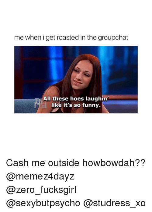 Cash Me Outside: me when i get roasted in the groupchat  All these hoes laughin'  like it's so funny. Cash me outside howbowdah?? @memez4dayz @zero_fucksgirl @sexybutpsycho @studress_xo