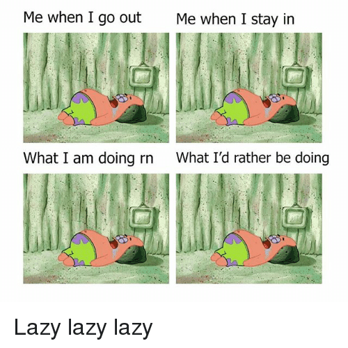 Lazy, Memes, and 🤖: Me when I go out  Me when I stay in  What I am doing rn  What I'd rather be doing Lazy lazy lazy