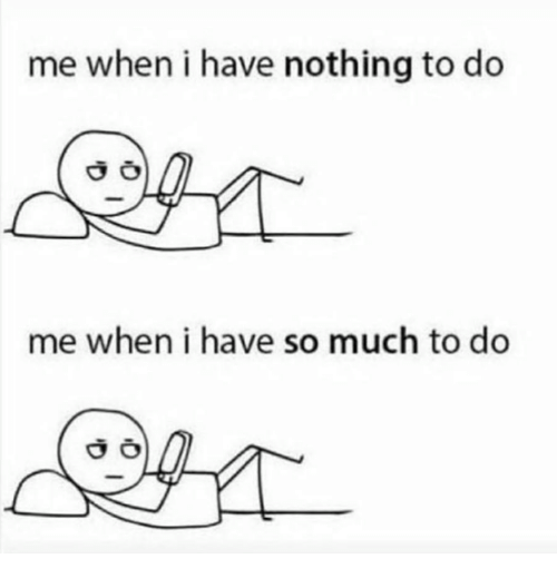Nothing, Nothing to Do, and  Much: me when i have nothing to do  me when i have so much to do