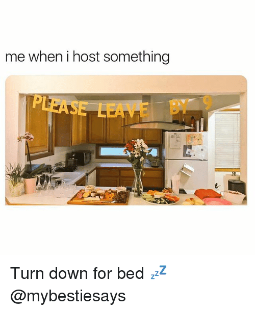 Girl Memes, Down, and Host: me when i host something  E BY 9 Turn down for bed 💤 @mybestiesays