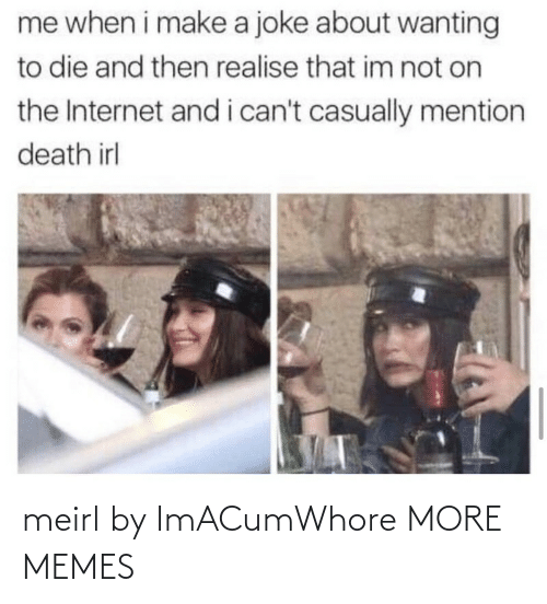 Wanting To Die: me when i make a joke about wanting  to die and then realise that im not on  the Internet and i can't casually mention  death irl meirl by ImACumWhore MORE MEMES