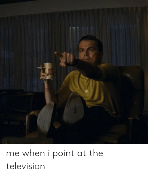 Television: me when i point at the television