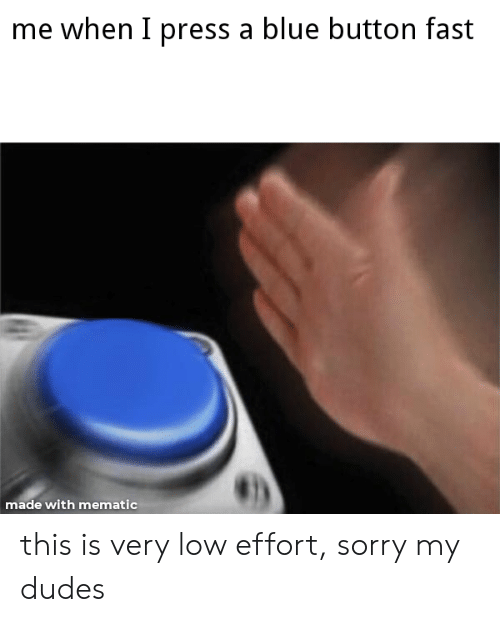 Blue Button: me when I press a blue button fast  made with mematic this is very low effort, sorry my dudes