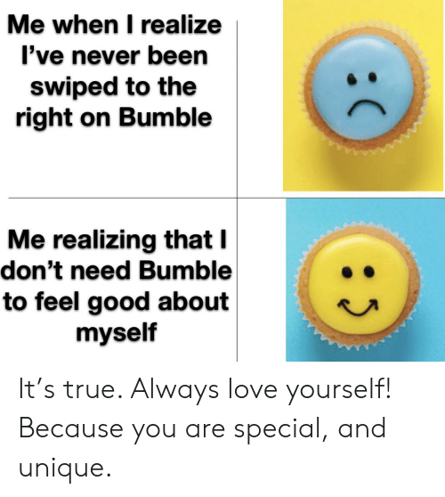 you are special: Me when I realize  I've never been  swiped to the  right on Bumble  Me realizing that I  don't need Bumble  to feel good about  myself  : It's true. Always love yourself! Because you are special, and unique.