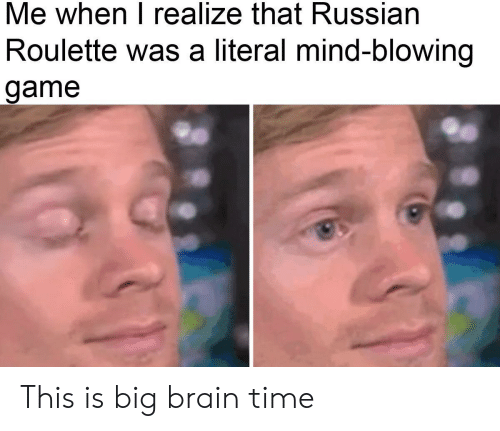 russian roulette: Me when I realize that Russian  Roulette was a literal mind-blowing  game This is big brain time