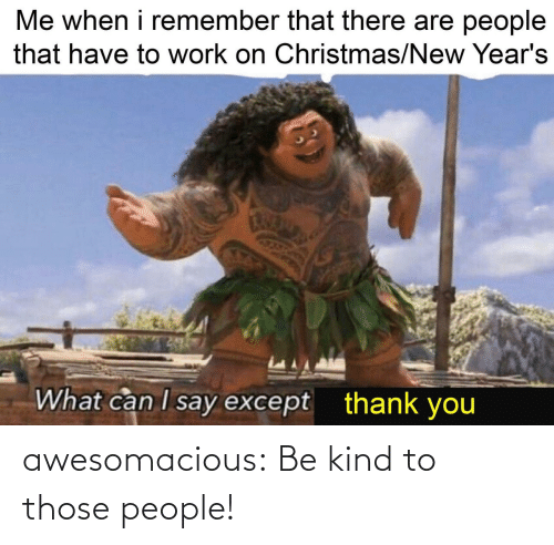Me When I: Me when i remember that there are people  that have to work on Christmas/New Year's  What can I say except  thank you awesomacious:  Be kind to those people!