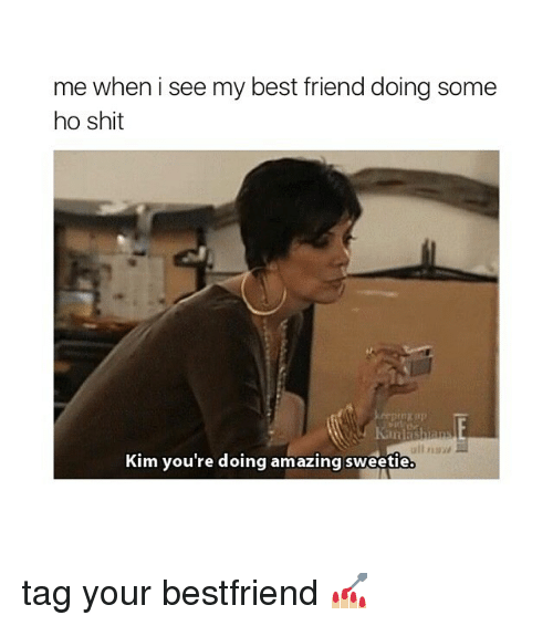 me when i see my best friend doing some ho 4199617 me when i see my best friend doing some ho shit kim you're doing