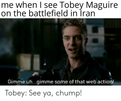 Tobey Maguire: me when I see Tobey Maguire  on the battlefield in Íran  Gimme uh..gimme some of that web action! Tobey: See ya, chump!