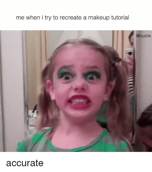 When: me when i try to recreate a makeup tutorial  @bustle accurate
