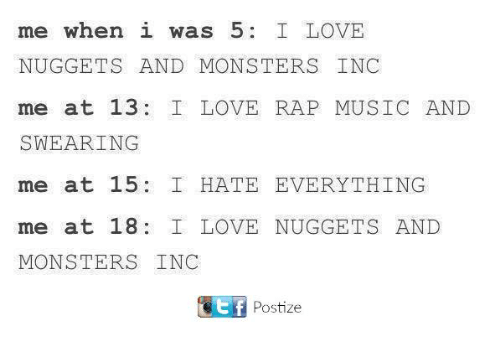 Love, Memes, and Monsters Inc: me when i was 5  I LOVE  NUGGETS AND MONSTERS INC  me at 13  I LOVE RAP MUSIC AND  SWEARING  me at 15 I HATE EVERYTHING  me at 18  I LOVE NUGGETS AND  MONSTERS INC  Ttf Postize
