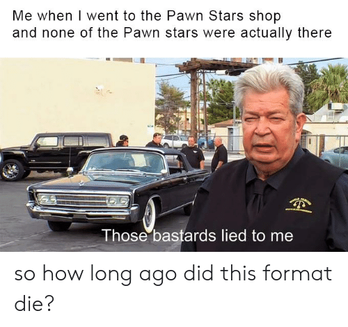 Pawn Stars Shop: Me when I went to the Pawn Stars shop  and none of the Pawn stars were actually there  Those bastards lied to me so how long ago did this format die?