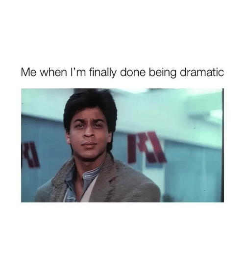 Finally Done: Me when I'm finally done being dramatic