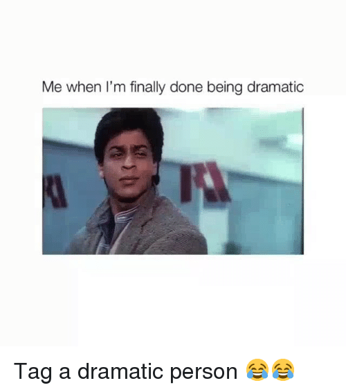 Finally Done: Me when I'm finally done being dramatic Tag a dramatic person 😂😂