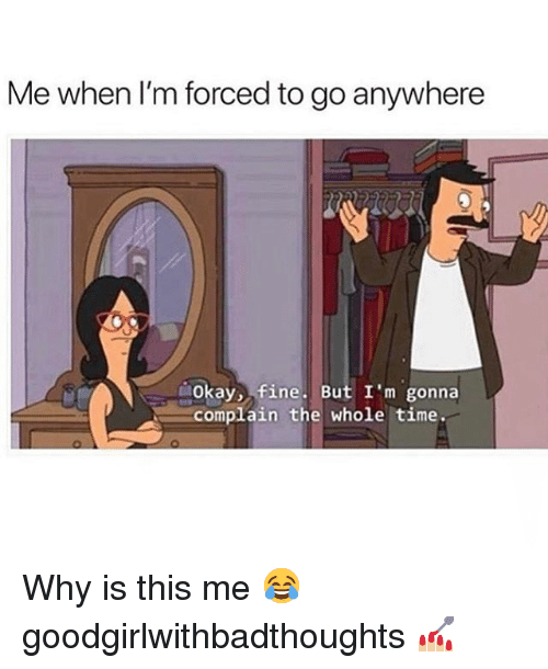 Memes, Okay, and Time: Me when I'm forced to go anywhere  Okay, fine. But I'm gonna  complain the whole time. Why is this me 😂 goodgirlwithbadthoughts 💅🏼