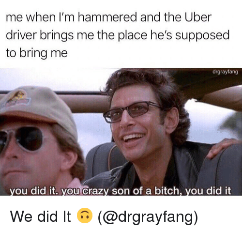 Bitch, Crazy, and Ironic: me when I'm hammered and the Uber  driver brings me the place he's supposed  to bring me  drgrayfang  you did it. you crazy son of a bitch, you did it We did It 🙃 (@drgrayfang)