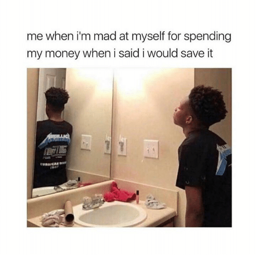 Memes, Money, and Mad: me when i'm mad at myself for spending  my money when i said i would save it