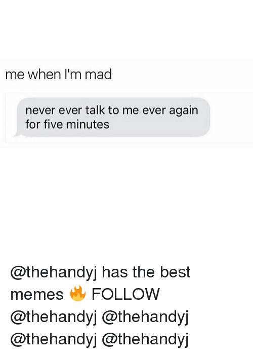 Memes, 🤖, and Best Memes: me when I'm mad  never ever talk to me ever again  for five minutes @thehandyj has the best memes 🔥 FOLLOW @thehandyj @thehandyj @thehandyj @thehandyj