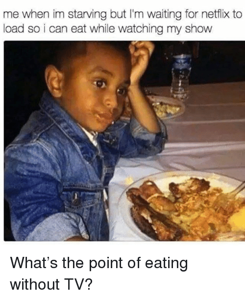 Netflix, Girl Memes, and Waiting...: me when im starving but I'm waiting for netflix to  load so i can eat while watching my show What's the point of eating without TV?