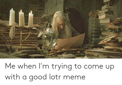 lotr meme: Me when I'm trying to come up with a good lotr meme