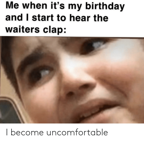 Waiters: Me when it's my birthday  and I start to hear the  waiters clap: I become uncomfortable