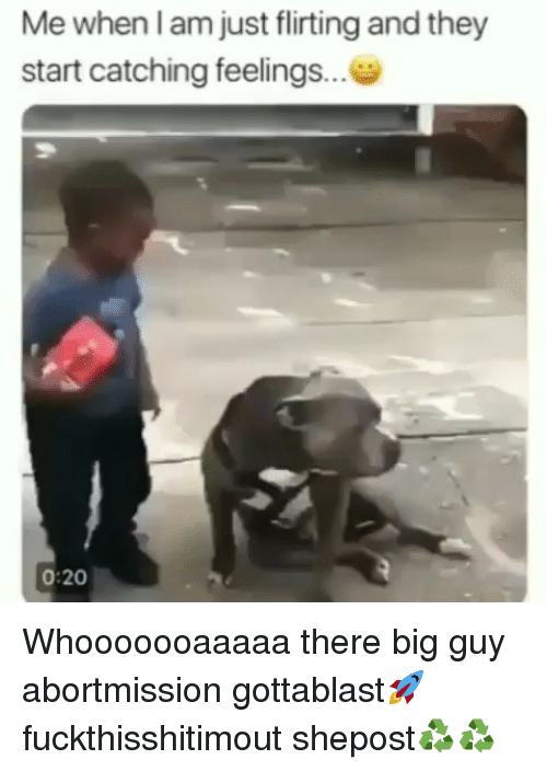 Catching Feelings: Me when l am just flirting and they  start catching feelings...  0:20 Whooooooaaaaa there big guy abortmission gottablast🚀 fuckthisshitimout shepost♻♻