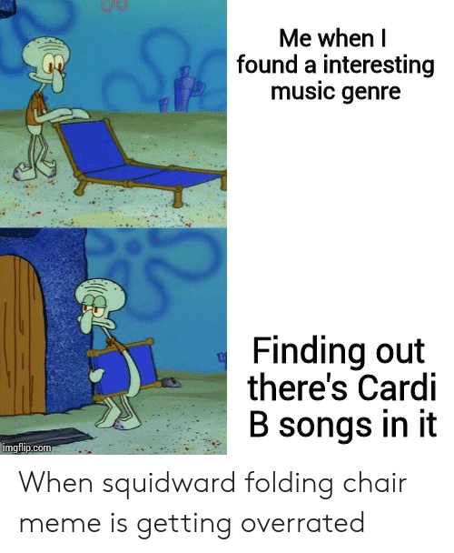 Chair Meme: Me when l  found a interesting  music genre  Finding out  there's Cardi  B songs in it  imgtlip.com When squidward folding chair meme is getting overrated