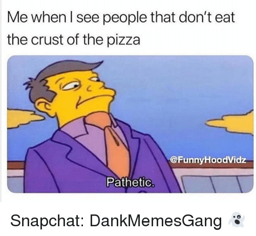 Memes, Pizza, and Snapchat: Me when l see people that don't eat  the crust of the pizza  @FunnyHoodVidz  Pathetic Snapchat: DankMemesGang 👻