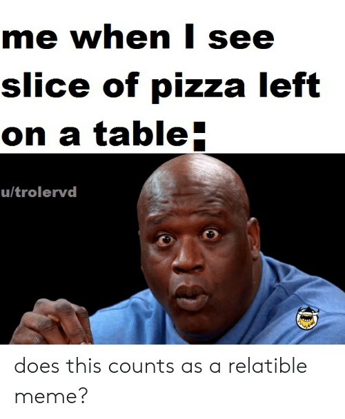 Relatible: me when l see  slice of pizza left  on a table  u/trolervd does this counts as a relatible meme?