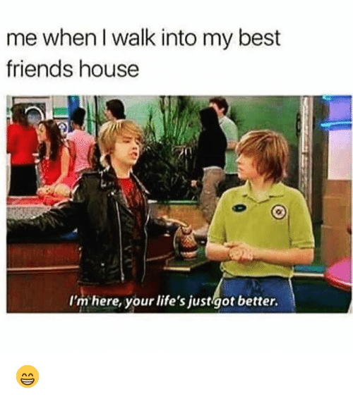 Dank, Friends, and Best: me when l walk into my best  friends house  I'm here, your life's justigot better. 😁