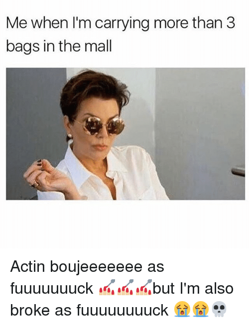 Memes, 🤖, and Actin: Me when l'm carrying more than 3  bags in the mall Actin boujeeeeeee as fuuuuuuuck 💅🏼💅🏼💅🏼but I'm also broke as fuuuuuuuuck 😭😭💀