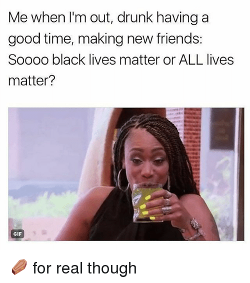 All Lives Matter, Black Lives Matter, and Drunk: Me when l'm out, drunk having a  good time, making new friends  Soooo black lives matter or ALL lives  matter?  GIF ⚰ for real though