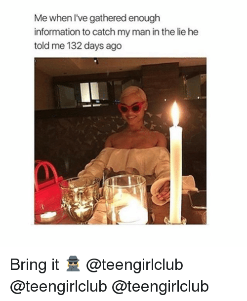 Girl, Information, and Man: Me when lve gathered enough  information to catch my man in the lie he  told me 132 days ago Bring it 🕵🏼♀️ @teengirlclub @teengirlclub @teengirlclub