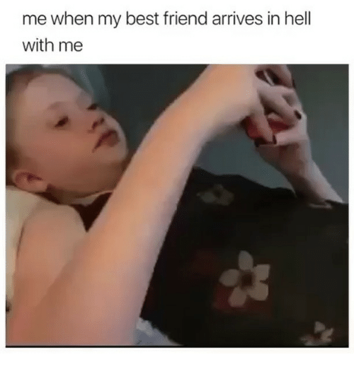 Best Friend, Best, and Girl Memes: me when my best friend arrives in hell  with me