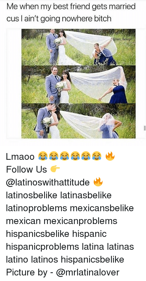 Best Friend, Bitch, and Latinos: Me when my best friend gets married  cus l ain't going nowhere bitch Lmaoo 😂😂😂😂😂😂 🔥 Follow Us 👉 @latinoswithattitude 🔥 latinosbelike latinasbelike latinoproblems mexicansbelike mexican mexicanproblems hispanicsbelike hispanic hispanicproblems latina latinas latino latinos hispanicsbelike Picture by - @mrlatinalover