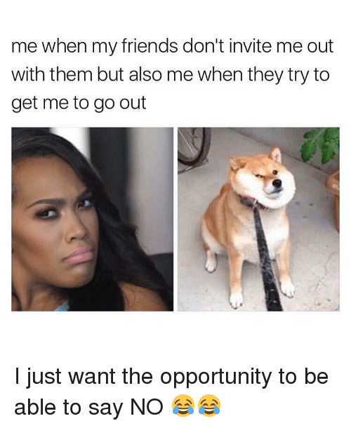 Memes, Opportunity, and 🤖: me when my friends don't invite me out  with them but also me when they try to  get me to go out I just want the opportunity to be able to say NO 😂😂