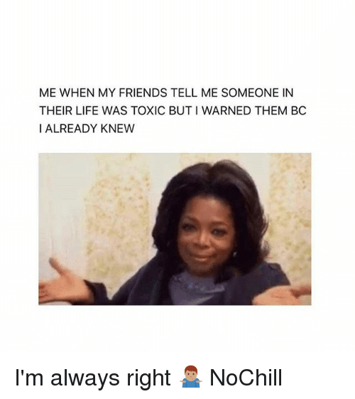 Friends, Funny, and Life: ME WHEN MY FRIENDS TELL ME SOMEONE IN  THEIR LIFE WAS TOXIC BUT I WARNED THEM BC  I ALREADY KNEW I'm always right 🤷🏽♂️ NoChill
