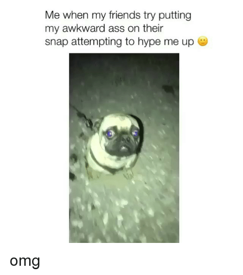Ass, Friends, and Hype: Me when my friends try putting  my awkward ass on their  snap attempting to hype me up omg