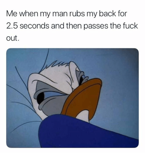 Fuck, Back, and Man: Me when my man rubs my back for  2.5 seconds and then passes the fuck  out