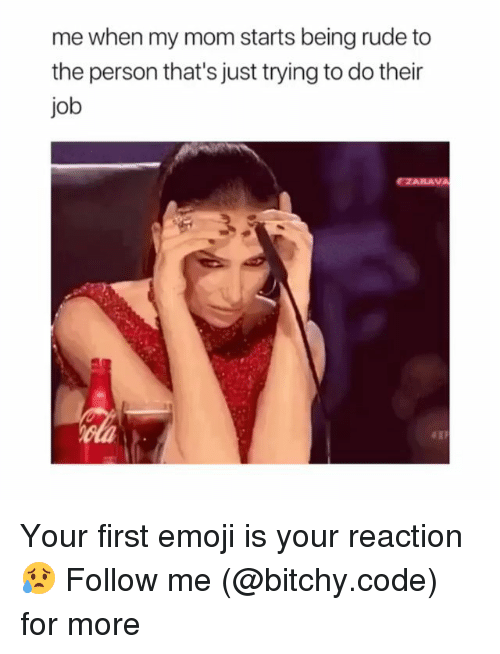 Emoji, Memes, and Rude: me when my mom starts being rude to  the person that's just trying to do their  job  FZABAVA Your first emoji is your reaction😥 Follow me (@bitchy.code) for more